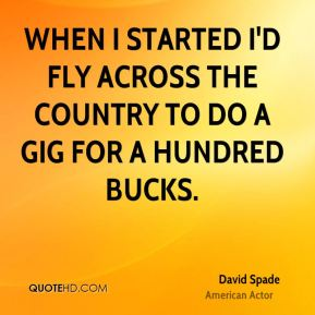 When I started I'd fly across the country to do a gig for a hundred bucks.