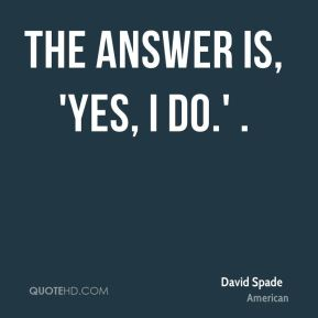 David Spade - The answer is, 'Yes, I do.' .