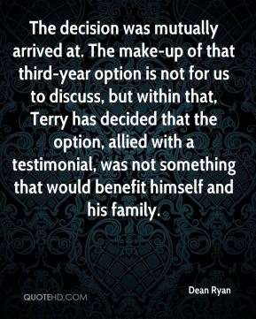 Dean Ryan - The decision was mutually arrived at. The make-up of that third-year option is not for us to discuss, but within that, Terry has decided that the option, allied with a testimonial, was not something that would benefit himself and his family.