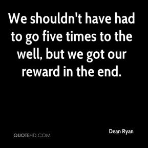 Dean Ryan - We shouldn't have had to go five times to the well, but we got our reward in the end.