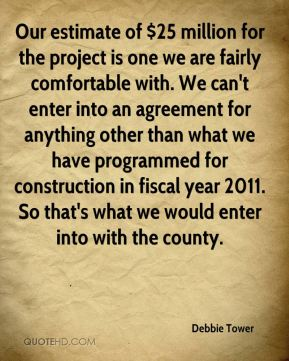 Debbie Tower - Our estimate of $25 million for the project is one we are fairly comfortable with. We can't enter into an agreement for anything other than what we have programmed for construction in fiscal year 2011. So that's what we would enter into with the county.