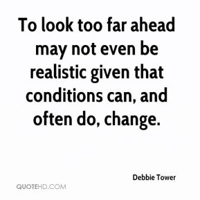 Debbie Tower - To look too far ahead may not even be realistic given that conditions can, and often do, change.