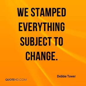 Debbie Tower - We stamped everything subject to change.