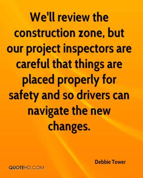 We'll review the construction zone, but our project inspectors are careful that things are placed properly for safety and so drivers can navigate the new changes.