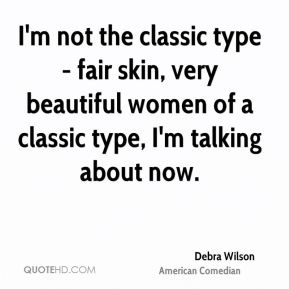 I'm not the classic type - fair skin, very beautiful women of a classic type, I'm talking about now.