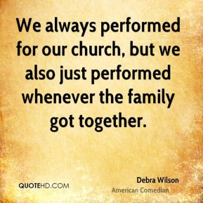 We always performed for our church, but we also just performed whenever the family got together.