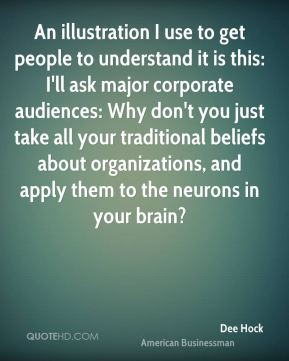 An illustration I use to get people to understand it is this: I'll ask major corporate audiences: Why don't you just take all your traditional beliefs about organizations, and apply them to the neurons in your brain?