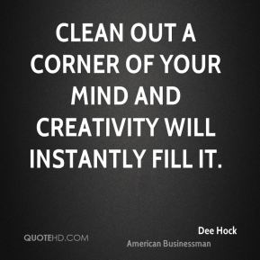 Clean out a corner of your mind and creativity will instantly fill it.