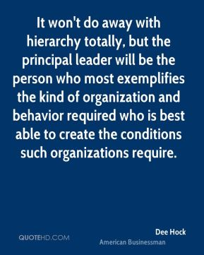 It won't do away with hierarchy totally, but the principal leader will be the person who most exemplifies the kind of organization and behavior required who is best able to create the conditions such organizations require.
