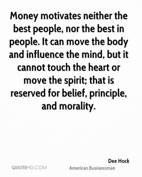 Money motivates neither the best people, nor the best in people. It can move the body and influence the mind, but it cannot touch the heart or move the spirit; that is reserved for belief, principle, and morality.