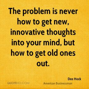 The problem is never how to get new, innovative thoughts into your mind, but how to get old ones out.