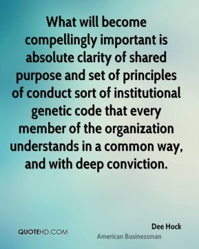 What will become compellingly important is absolute clarity of shared purpose and set of principles of conduct sort of institutional genetic code that every member of the organization understands in a common way, and with deep conviction.
