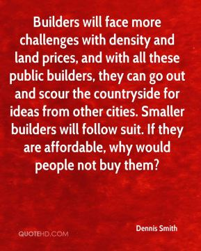 Dennis Smith - Builders will face more challenges with density and land prices, and with all these public builders, they can go out and scour the countryside for ideas from other cities. Smaller builders will follow suit. If they are affordable, why would people not buy them?