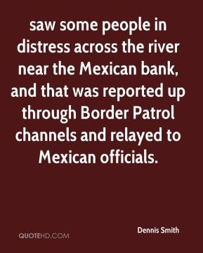 Dennis Smith - saw some people in distress across the river near the Mexican bank, and that was reported up through Border Patrol channels and relayed to Mexican officials.