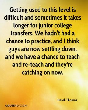 Getting used to this level is difficult and sometimes it takes longer for junior college transfers. We hadn't had a chance to practice, and I think guys are now settling down, and we have a chance to teach and re-teach and they're catching on now.