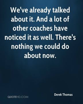 We've already talked about it. And a lot of other coaches have noticed it as well. There's nothing we could do about now.