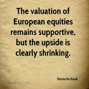 Deutsche Bank - The valuation of European equities remains supportive, but the upside is clearly shrinking.