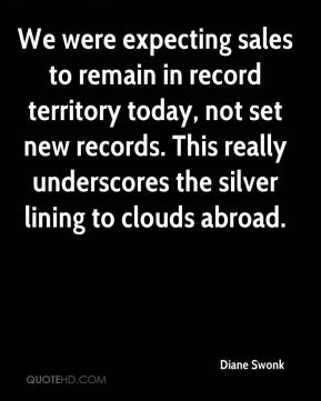 We were expecting sales to remain in record territory today, not set new records. This really underscores the silver lining to clouds abroad.