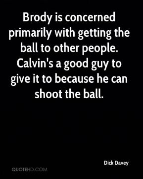 Dick Davey - Brody is concerned primarily with getting the ball to other people. Calvin's a good guy to give it to because he can shoot the ball.