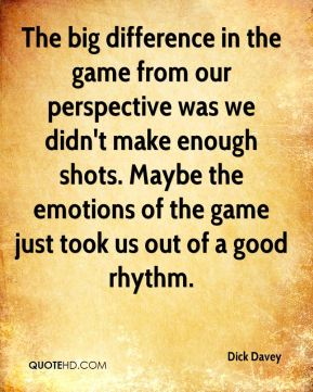 The big difference in the game from our perspective was we didn't make enough shots. Maybe the emotions of the game just took us out of a good rhythm.