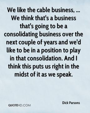 We like the cable business, ... We think that's a business that's going to be a consolidating business over the next couple of years and we'd like to be in a position to play in that consolidation. And I think this puts us right in the midst of it as we speak.