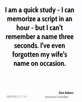 I am a quick study - I can memorize a script in an hour - but I can't remember a name three seconds. I've even forgotten my wife's name on occasion.