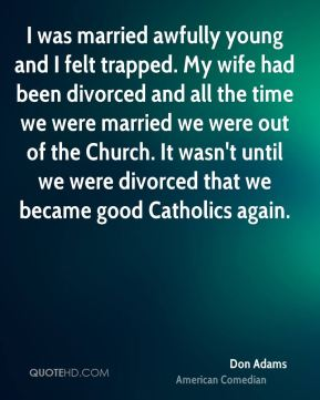 I was married awfully young and I felt trapped. My wife had been divorced and all the time we were married we were out of the Church. It wasn't until we were divorced that we became good Catholics again.