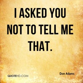 Don Adams - I asked you not to tell me that.
