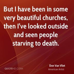 Don Van Vliet - But I have been in some very beautiful churches, then I've looked outside and seen people starving to death.