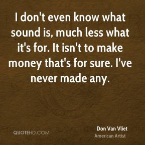 Don Van Vliet - I don't even know what sound is, much less what it's for. It isn't to make money that's for sure. I've never made any.