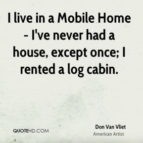 I live in a Mobile Home - I've never had a house, except once; I rented a log cabin.