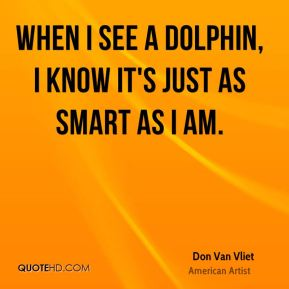 When I see a dolphin, I know it's just as smart as I am.