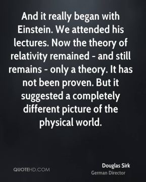 Douglas Sirk - And it really began with Einstein. We attended his lectures. Now the theory of relativity remained - and still remains - only a theory. It has not been proven. But it suggested a completely different picture of the physical world.