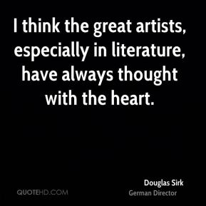 Douglas Sirk - I think the great artists, especially in literature, have always thought with the heart.