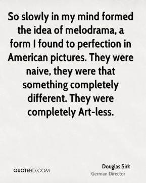 So slowly in my mind formed the idea of melodrama, a form I found to perfection in American pictures. They were naive, they were that something completely different. They were completely Art-less.