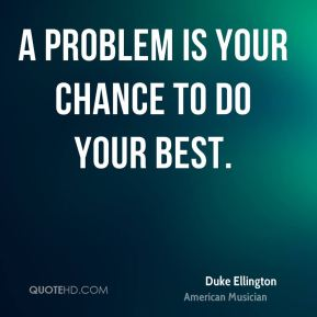 A problem is your chance to do your best.