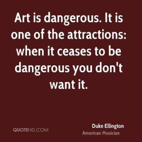 Art is dangerous. It is one of the attractions: when it ceases to be dangerous you don't want it.