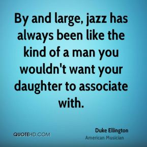 Duke Ellington - By and large, jazz has always been like the kind of a man you wouldn't want your daughter to associate with.