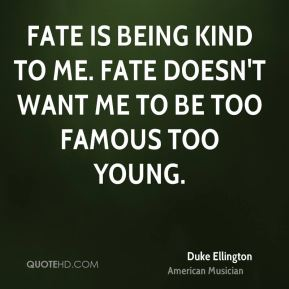 Fate is being kind to me. Fate doesn't want me to be too famous too young.