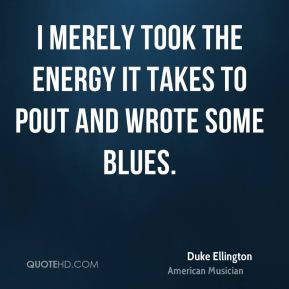 Duke Ellington - I merely took the energy it takes to pout and wrote some blues.