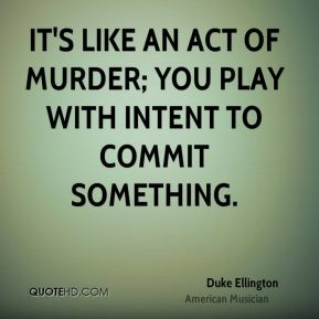 Duke Ellington - It's like an act of murder; you play with intent to commit something.