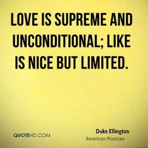 Duke Ellington - Love is supreme and unconditional; like is nice but limited.