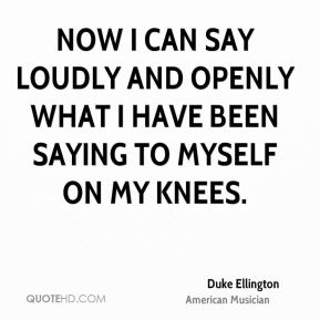 Duke Ellington - Now I can say loudly and openly what I have been saying to myself on my knees.