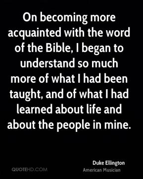 Duke Ellington - On becoming more acquainted with the word of the Bible, I began to understand so much more of what I had been taught, and of what I had learned about life and about the people in mine.