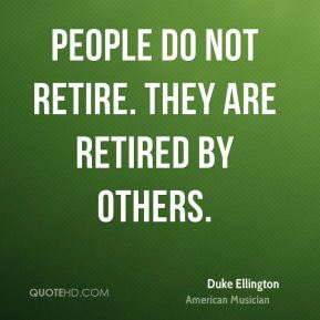 Duke Ellington - People do not retire. They are retired by others.