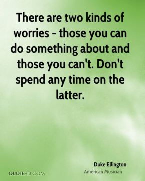 Duke Ellington - There are two kinds of worries - those you can do something about and those you can't. Don't spend any time on the latter.