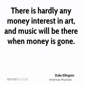 Duke Ellington - There is hardly any money interest in art, and music will be there when money is gone.