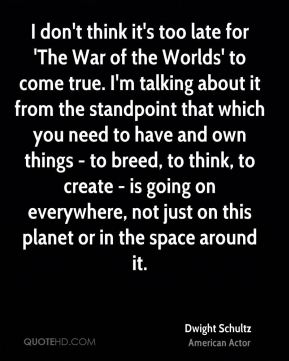 Dwight Schultz - I don't think it's too late for 'The War of the Worlds' to come true. I'm talking about it from the standpoint that which you need to have and own things - to breed, to think, to create - is going on everywhere, not just on this planet or in the space around it.