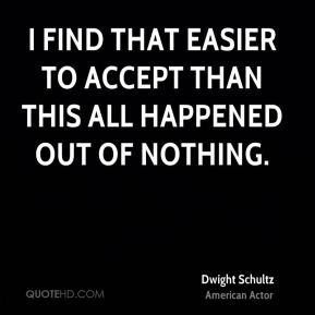 I find that easier to accept than this all happened out of nothing.