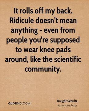 Dwight Schultz - It rolls off my back. Ridicule doesn't mean anything - even from people you're supposed to wear knee pads around, like the scientific community.